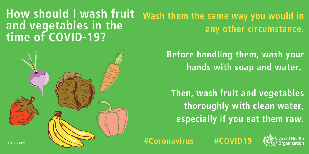How should I wash fruit and vegetables in the time of COVID-19? Wash them the same way you would in any other circumstance. Before handling them, wash your hands with soap and water. Then, wash the fruit and vegetables thoroughly with clean water, especially if you eat them raw.