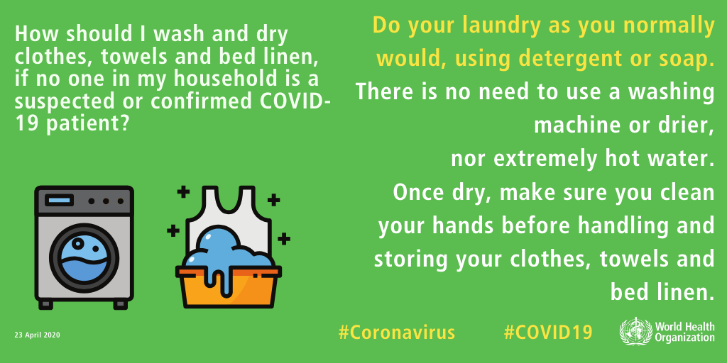 Do I need to use a washing machine and drier to wash and dry clothes, towels, and best linen, if no one in my house is a suspected or confirmed COVID-19 patient? There is no need to use a washing machine or drier, nor extremely hot water. Do your laundry as you normally would, using detergent or soap. Once dry, make sure you clean your hands before handling and storing your clothes, towels, and bed linen.