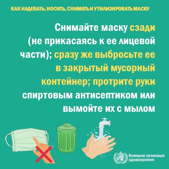 Снимайте маску, не прикасаясь к ее лицевой части, сразу же выбросьте ее в закрытый мусорный контейнер, протрите руки спиртовым антисептиком или вымойте их мылом