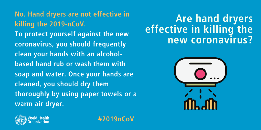 Are hand dryers effective in killing the new coronavirus? No. Hand dryers are not effective in killing the 2019-nCoV. To protect yourself against the new coronavirus, you should frequently clean your hands with an alcohol-based hand rub or wash them with soap and water. Once your hands are cleaned, you should dry them thoroughly by using paper towels or a warm air dryer.