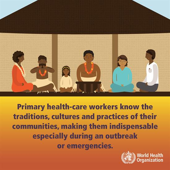 Primary health-care workers know the traditions, cultures and practices of their communities, making them indispensable especially during outbreak or emergencies.